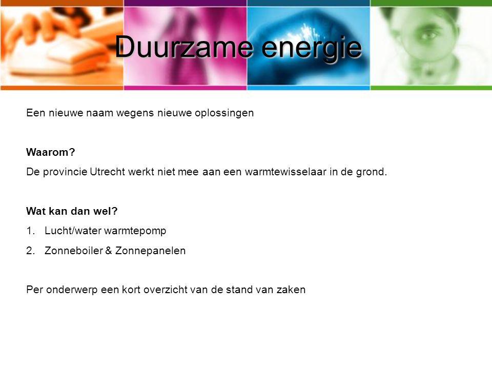 Duurzame energie Een nieuwe naam wegens nieuwe oplossingen Waarom? De provincie Utrecht werkt niet mee aan een warmtewisselaar in de grond. Wat kan da