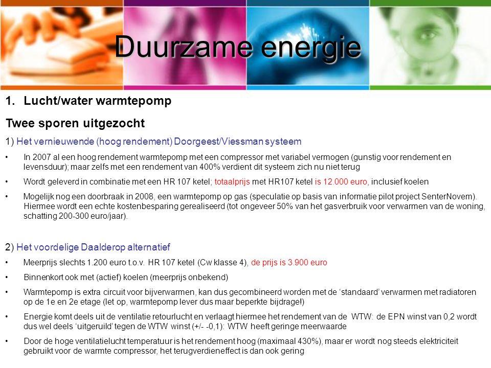 Duurzame energie 1.Lucht/water warmtepomp Twee sporen uitgezocht 1) Het vernieuwende (hoog rendement) Doorgeest/Viessman systeem In 2007 al een hoog rendement warmtepomp met een compressor met variabel vermogen (gunstig voor rendement en levensduur); maar zelfs met een rendement van 400% verdient dit systeem zich nu niet terug Wordt geleverd in combinatie met een HR 107 ketel; totaalprijs met HR107 ketel is 12.000 euro, inclusief koelen Mogelijk nog een doorbraak in 2008, een warmtepomp op gas (speculatie op basis van informatie pilot project SenterNovem).