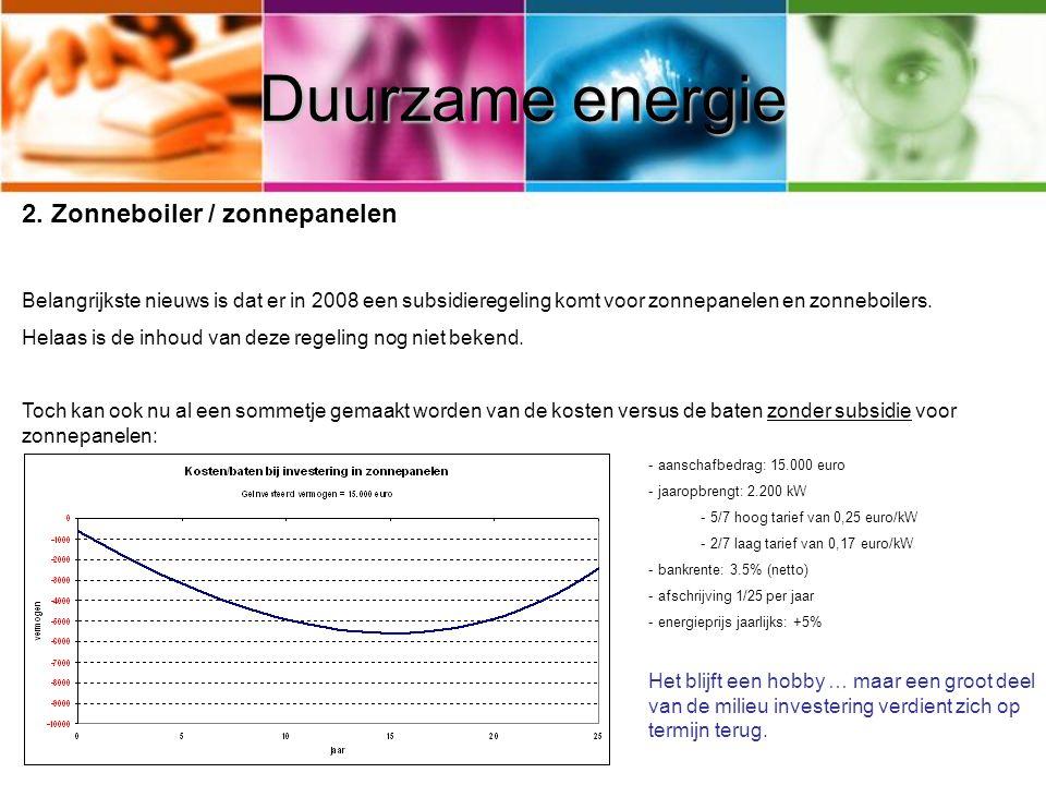 Duurzame energie 2. Zonneboiler / zonnepanelen Belangrijkste nieuws is dat er in 2008 een subsidieregeling komt voor zonnepanelen en zonneboilers. Hel