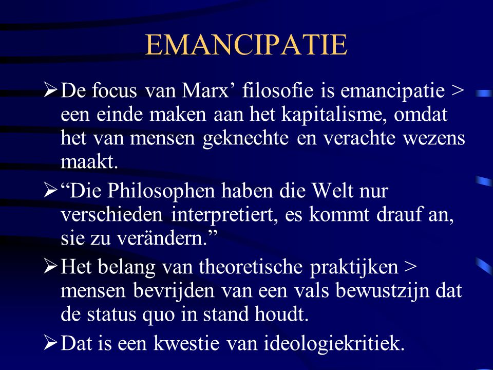 EMANCIPATIE  De focus van Marx' filosofie is emancipatie > een einde maken aan het kapitalisme, omdat het van mensen geknechte en verachte wezens maa
