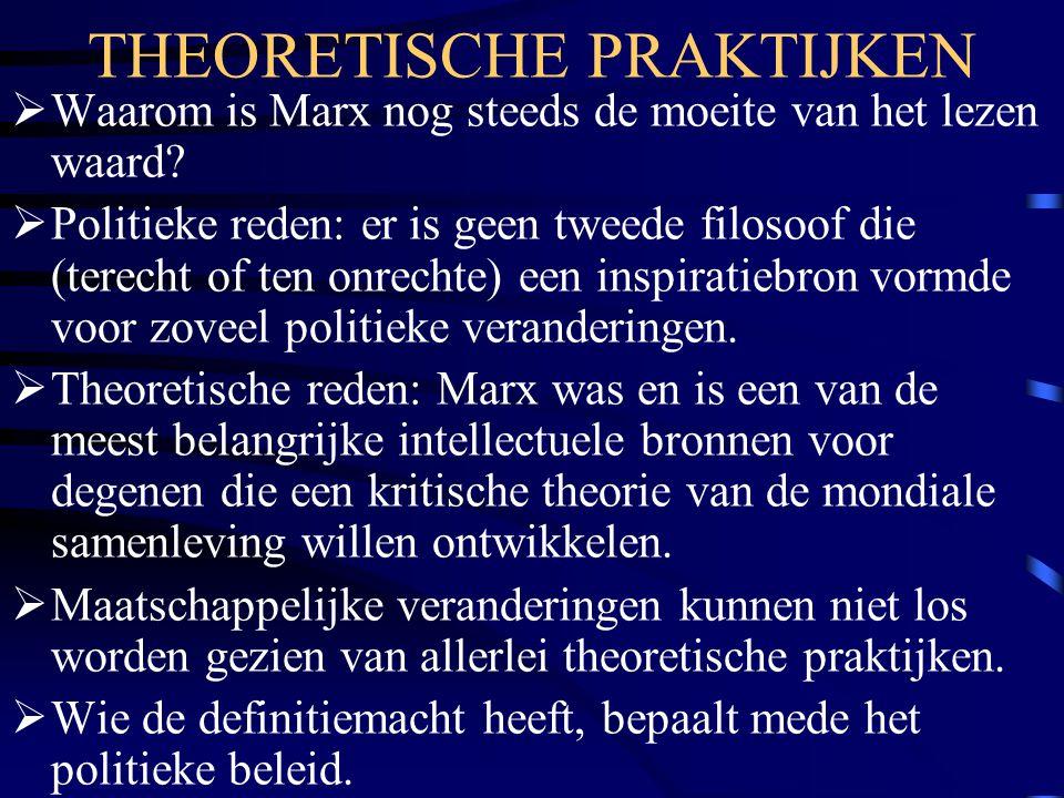 THEORETISCHE PRAKTIJKEN  Waarom is Marx nog steeds de moeite van het lezen waard?  Politieke reden: er is geen tweede filosoof die (terecht of ten o