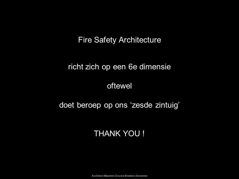 Architect Maarten Douwe Bredero Deventer Fire Safety Architecture richt zich op een 6e dimensie oftewel doet beroep op ons 'zesde zintuig' THANK YOU !