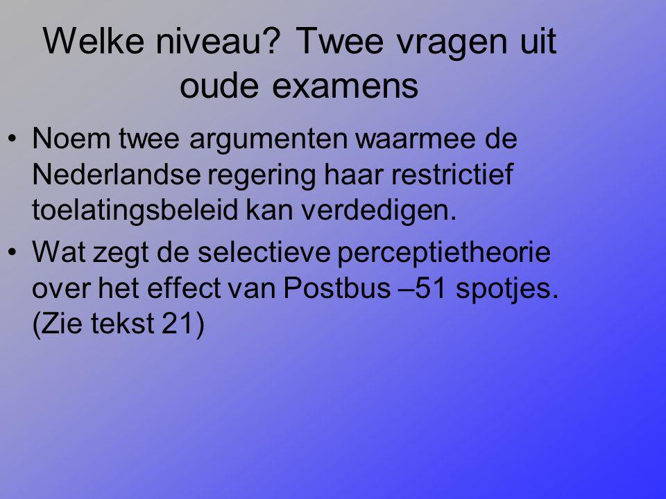 Welke niveau? Twee vragen uit oude examens Noem twee argumenten waarmee de Nederlandse regering haar restrictief toelatingsbeleid kan verdedigen. Wat