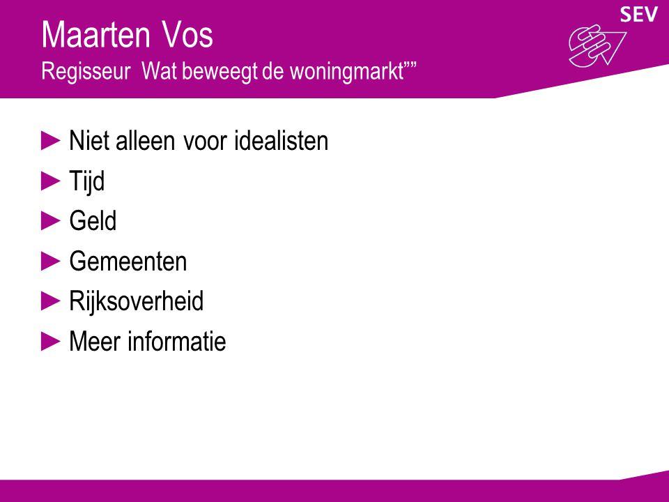 Maarten Vos Regisseur Wat beweegt de woningmarkt ►Niet alleen voor idealisten ►Tijd ►Geld ►Gemeenten ►Rijksoverheid ►Meer informatie