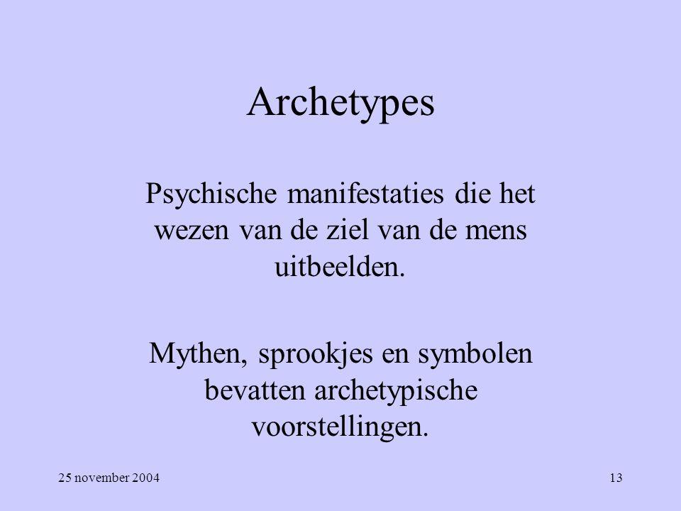25 november 200413 Archetypes Psychische manifestaties die het wezen van de ziel van de mens uitbeelden. Mythen, sprookjes en symbolen bevatten archet