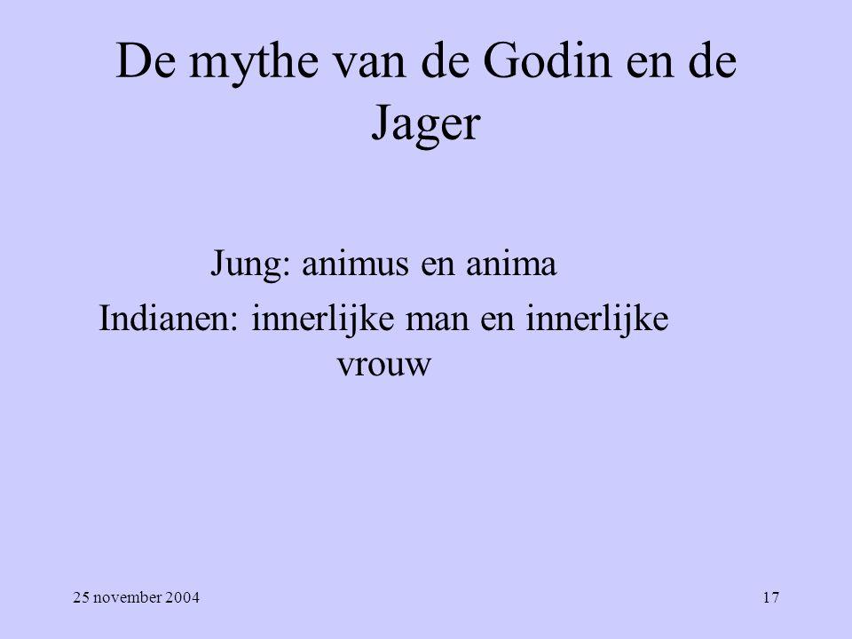 25 november 200417 De mythe van de Godin en de Jager Jung: animus en anima Indianen: innerlijke man en innerlijke vrouw
