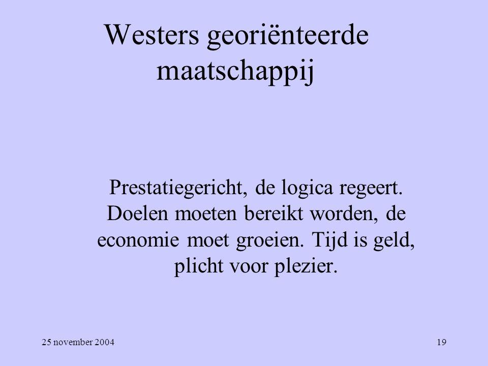 25 november 200419 Westers georiënteerde maatschappij Prestatiegericht, de logica regeert. Doelen moeten bereikt worden, de economie moet groeien. Tij
