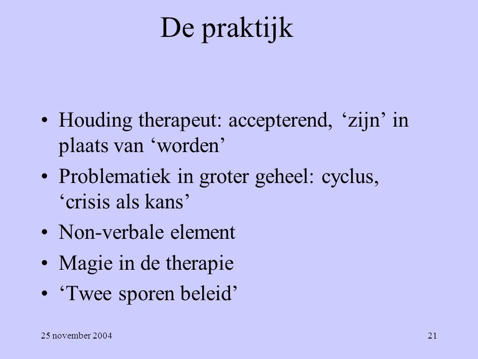 25 november 200421 De praktijk Houding therapeut: accepterend, 'zijn' in plaats van 'worden' Problematiek in groter geheel: cyclus, 'crisis als kans'