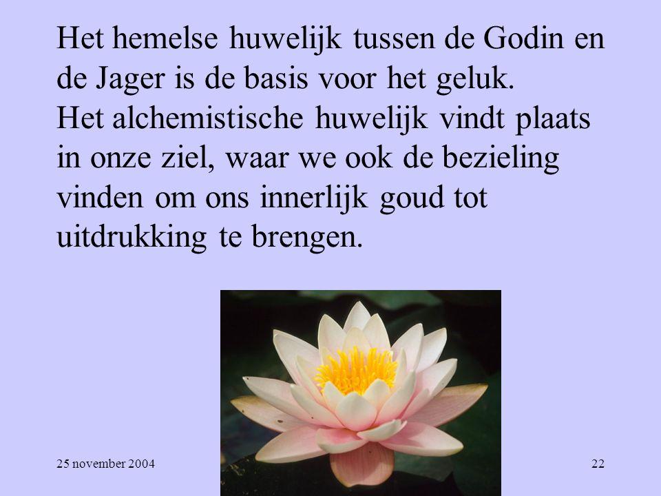 25 november 200422 Het hemelse huwelijk tussen de Godin en de Jager is de basis voor het geluk. Het alchemistische huwelijk vindt plaats in onze ziel,