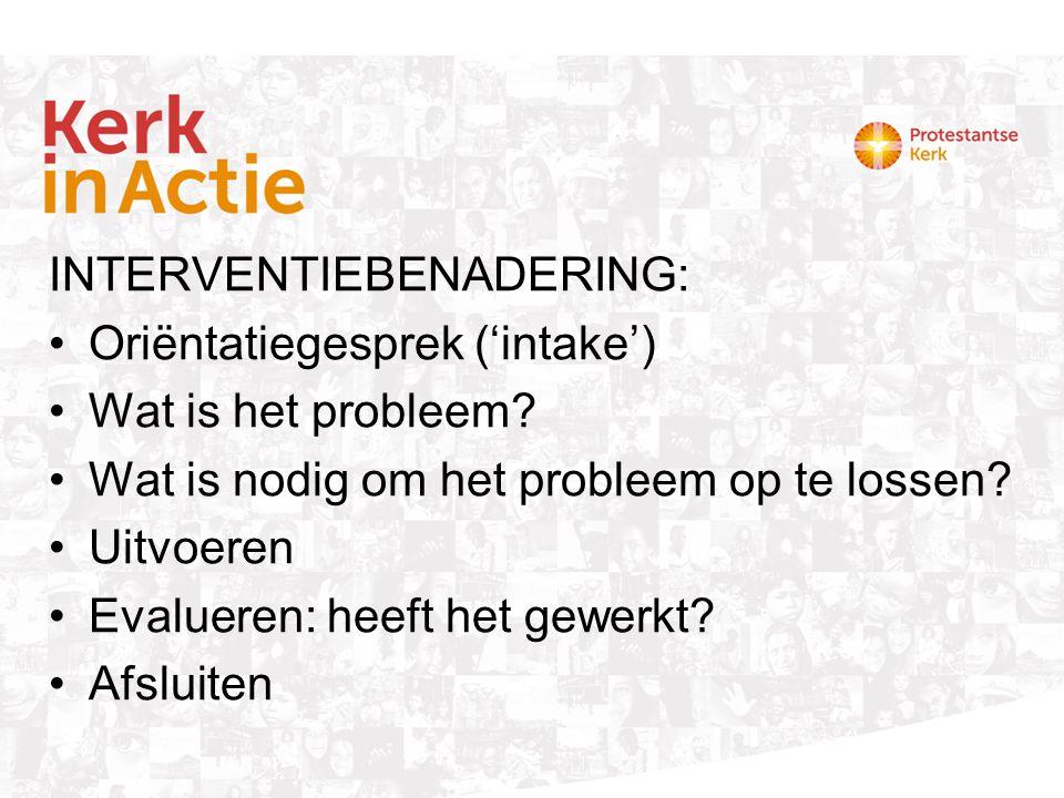 INTERVENTIEBENADERING: Oriëntatiegesprek ('intake') Wat is het probleem? Wat is nodig om het probleem op te lossen? Uitvoeren Evalueren: heeft het gew