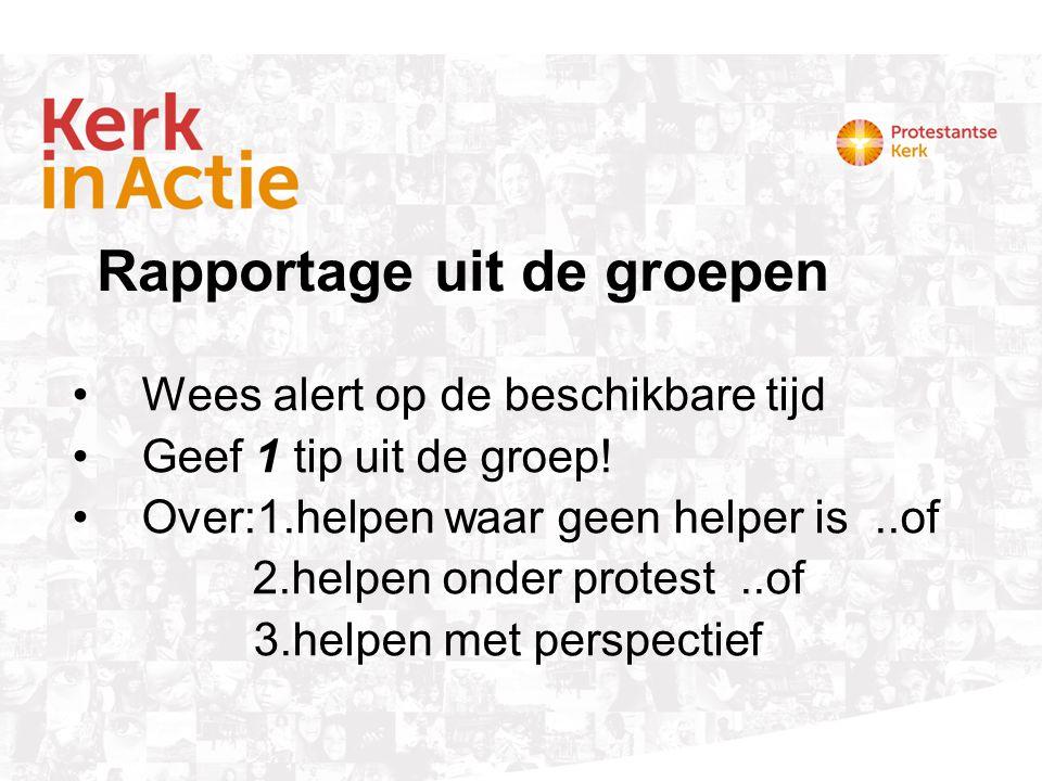 Wees alert op de beschikbare tijd Geef 1 tip uit de groep! Over:1.helpen waar geen helper is..of 2.helpen onder protest..of 3.helpen met perspectief R