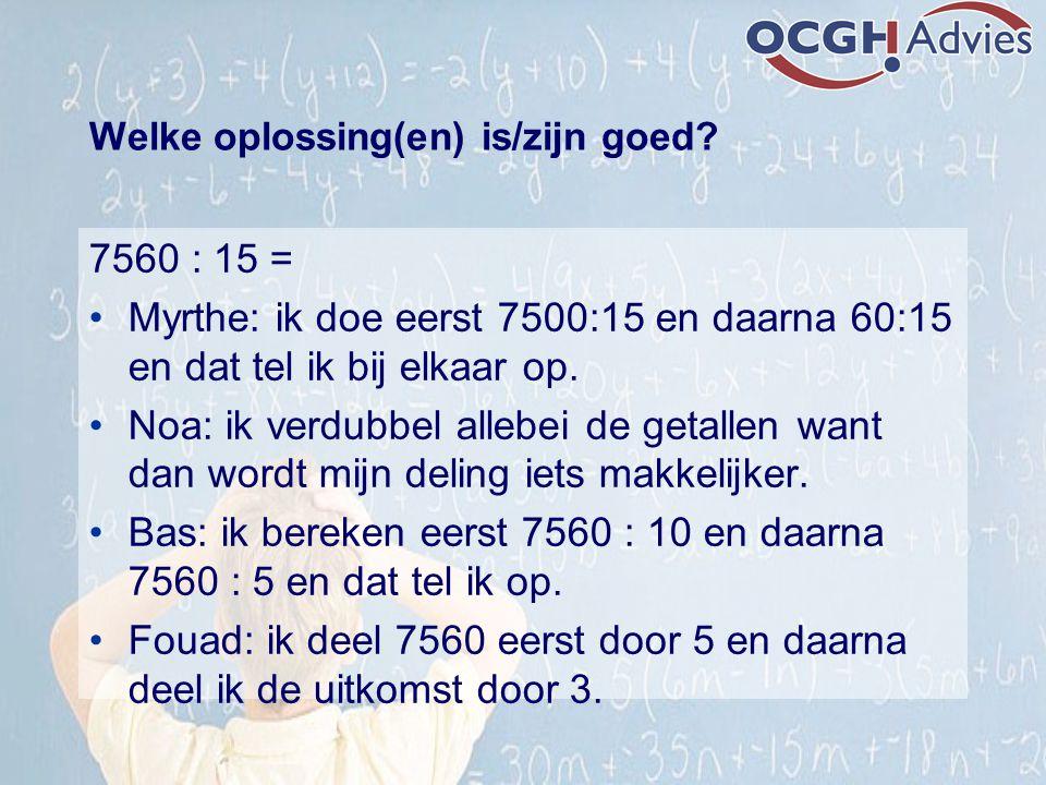 Welke oplossing(en) is/zijn goed? 7560 : 15 = Myrthe: ik doe eerst 7500:15 en daarna 60:15 en dat tel ik bij elkaar op. Noa: ik verdubbel allebei de g