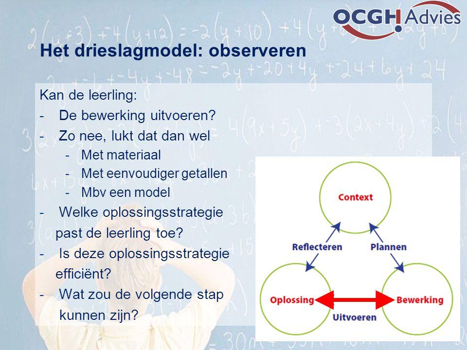 Het drieslagmodel: observeren Kan de leerling: - De bewerking uitvoeren? -Zo nee, lukt dat dan wel -Met materiaal -Met eenvoudiger getallen -Mbv een m
