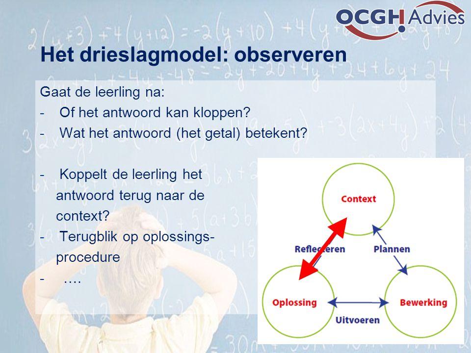 Het drieslagmodel: observeren Gaat de leerling na: -Of het antwoord kan kloppen? -Wat het antwoord (het getal) betekent? -Koppelt de leerling het antw