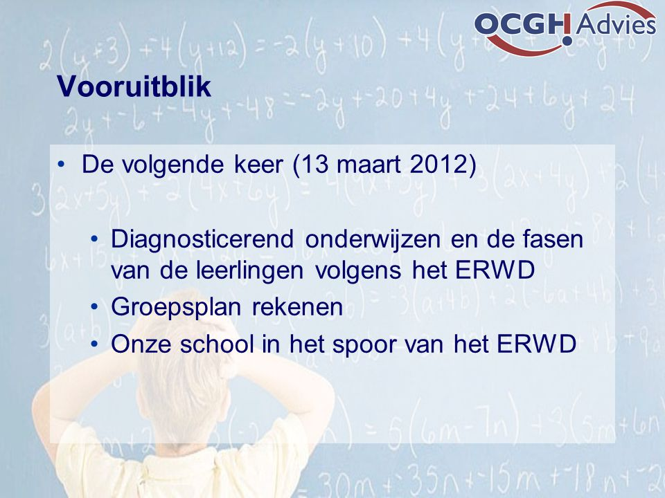 Vooruitblik De volgende keer (13 maart 2012) Diagnosticerend onderwijzen en de fasen van de leerlingen volgens het ERWD Groepsplan rekenen Onze school