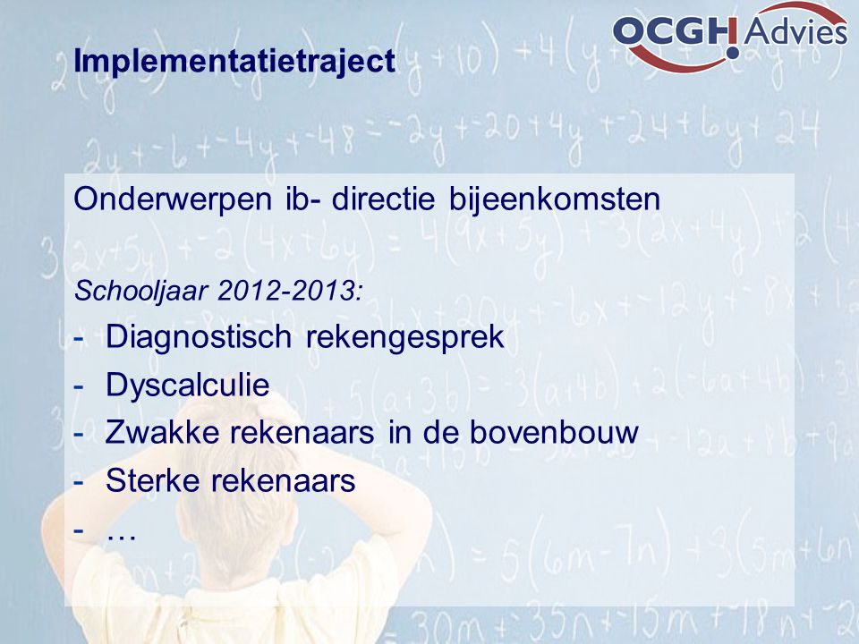 Implementatietraject Onderwerpen ib- directie bijeenkomsten Schooljaar 2012-2013: -Diagnostisch rekengesprek -Dyscalculie -Zwakke rekenaars in de bove
