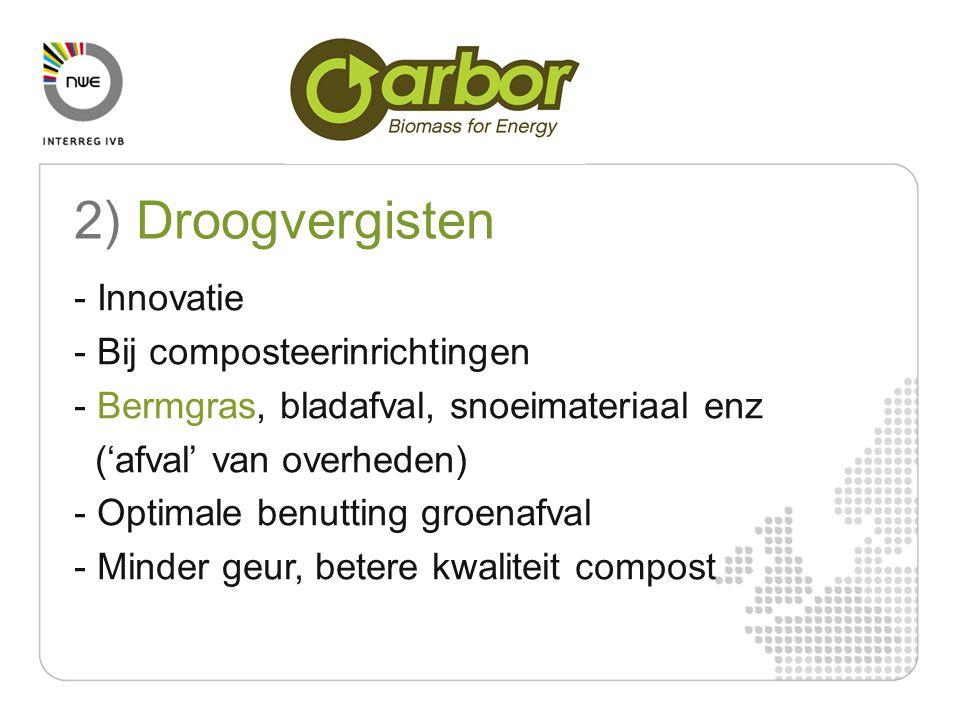 Compulsory For the 2007-2013 programming period - Innovatie - Bij composteerinrichtingen - Bermgras, bladafval, snoeimateriaal enz ('afval' van overheden) - Optimale benutting groenafval - Minder geur, betere kwaliteit compost 2) Droogvergisten