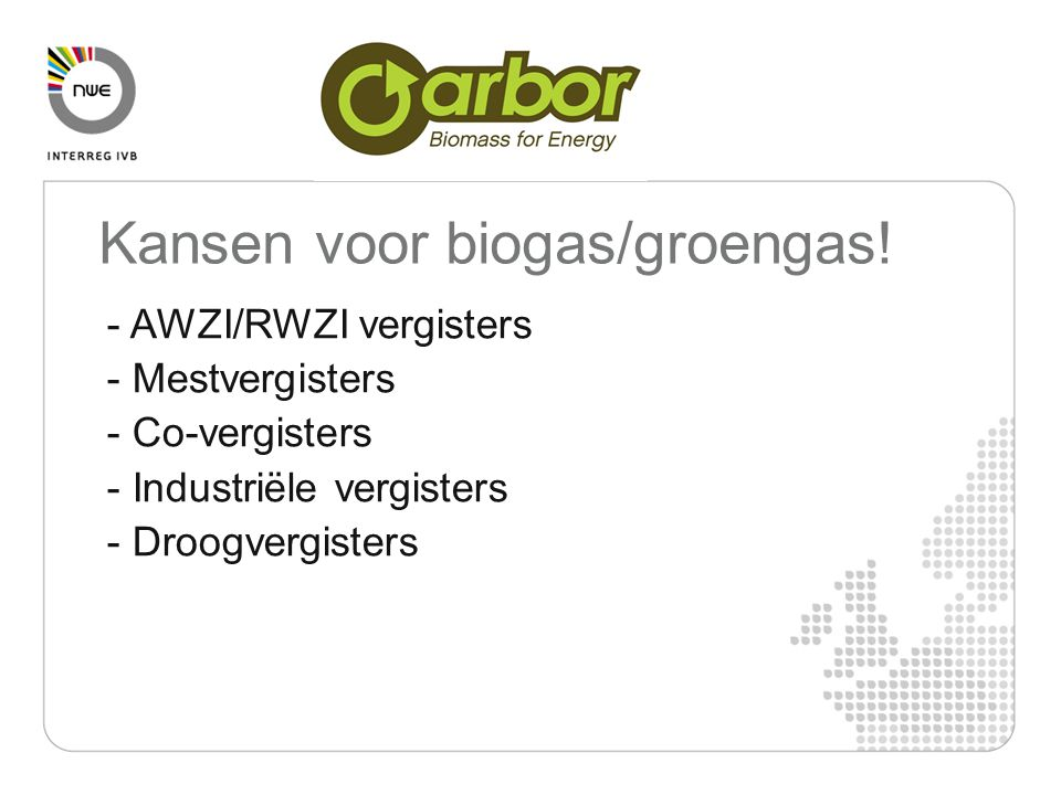 - AWZI/RWZI vergisters - Mestvergisters - Co-vergisters - Industriële vergisters - Droogvergisters Kansen voor biogas/groengas!