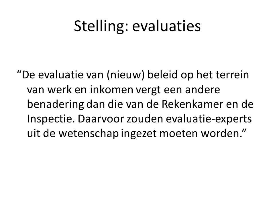 """Stelling: evaluaties """"De evaluatie van (nieuw) beleid op het terrein van werk en inkomen vergt een andere benadering dan die van de Rekenkamer en de I"""