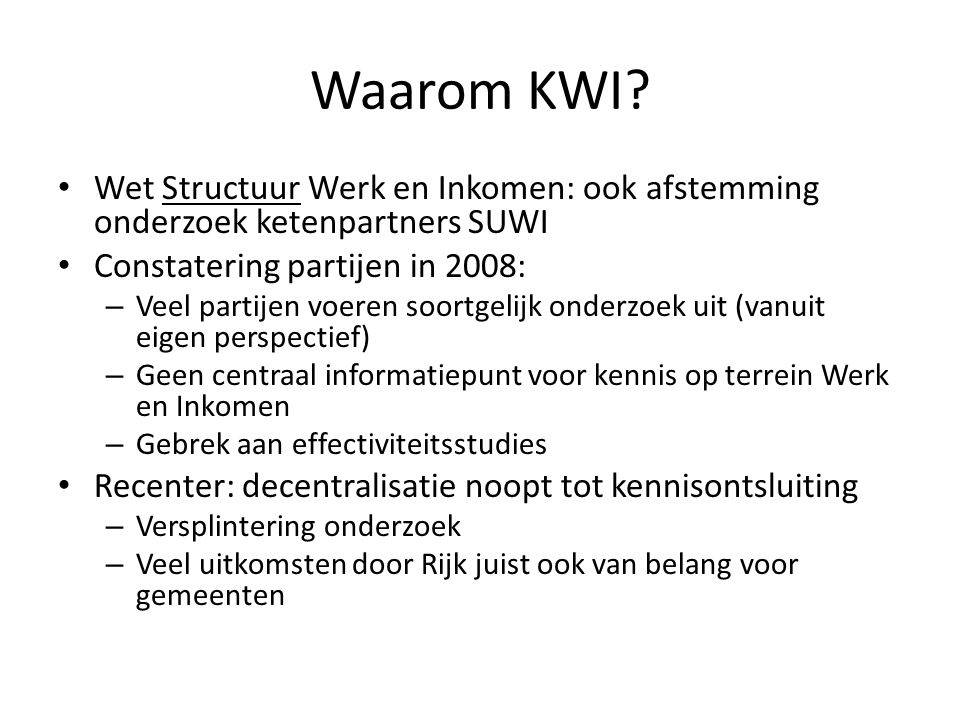 KWI kort toegelicht KWI is platform van Divosa, UWV, SVB, Inspectie SZW, ministerie van SZW, enkele gemeenten en het CBS; geen formele status Doelen: – Ontsluiting kennis op terrein werk en inkomen – Afstemming onderzoeksprogrammering Vorm: – Vertegenwoordigers partijen (circa 8 vergaderingen per jaar) – Secretariaat (SZW, Inspectie SZW, UWV) – Stuurgroep (2x per jaar overleg)