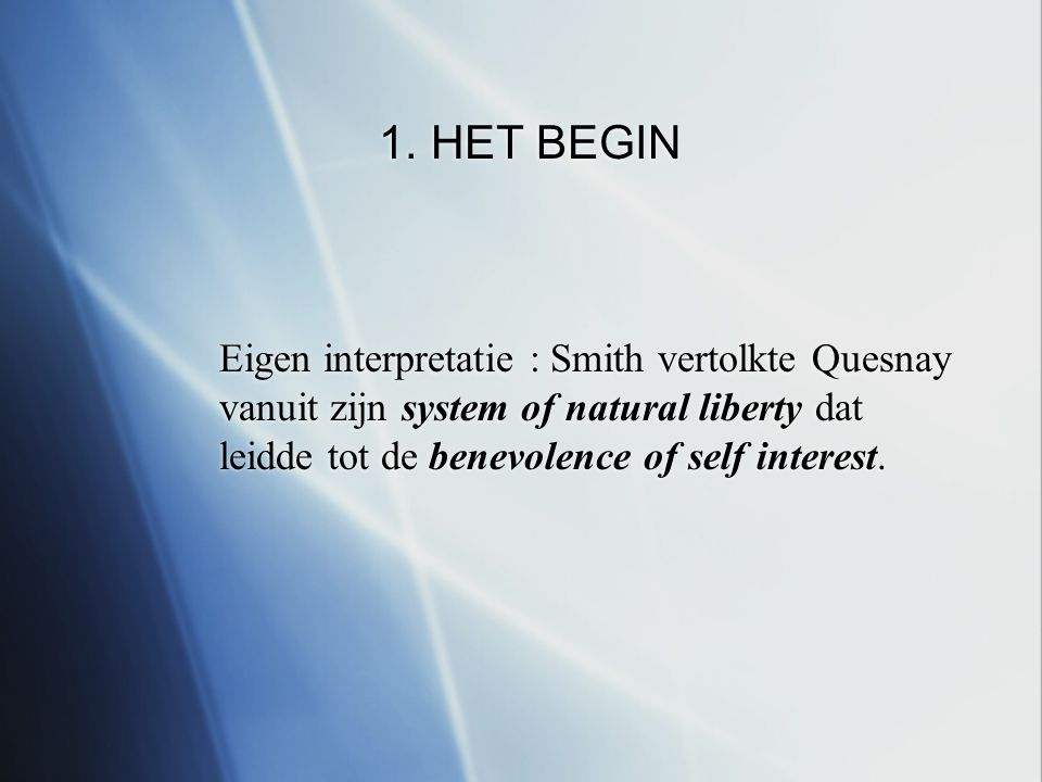 1. HET BEGIN Eigen interpretatie : Smith vertolkte Quesnay vanuit zijn system of natural liberty dat leidde tot de benevolence of self interest. Eigen