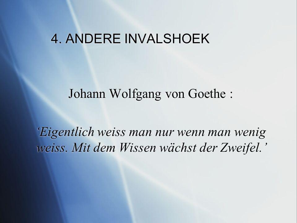 4. ANDERE INVALSHOEK Johann Wolfgang von Goethe : 'Eigentlich weiss man nur wenn man wenig weiss.