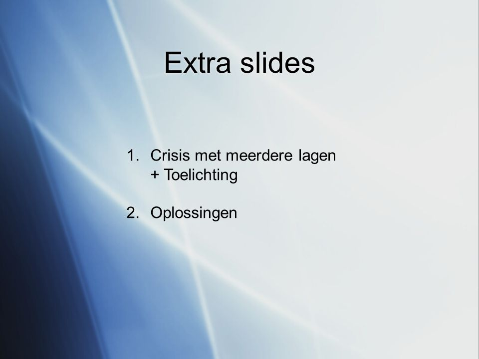 Extra slides 1.Crisis met meerdere lagen + Toelichting 2.Oplossingen