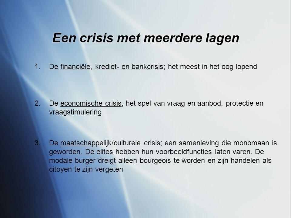 Een crisis met meerdere lagen 1.De financiële, krediet- en bankcrisis; het meest in het oog lopend 2.De economische crisis; het spel van vraag en aanbod, protectie en vraagstimulering 3.De maatschappelijk/culturele crisis; een samenleving die monomaan is geworden.