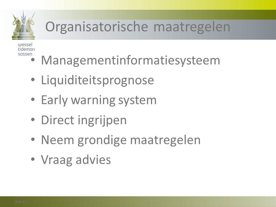 Organisatorische maatregelen Managementinformatiesysteem Liquiditeitsprognose Early warning system Direct ingrijpen Neem grondige maatregelen Vraag ad