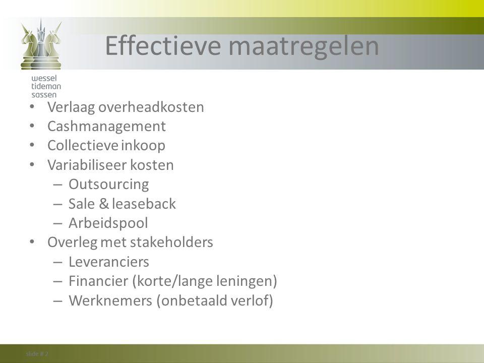Effectieve maatregelen Verlaag overheadkosten Cashmanagement Collectieve inkoop Variabiliseer kosten – Outsourcing – Sale & leaseback – Arbeidspool Ov