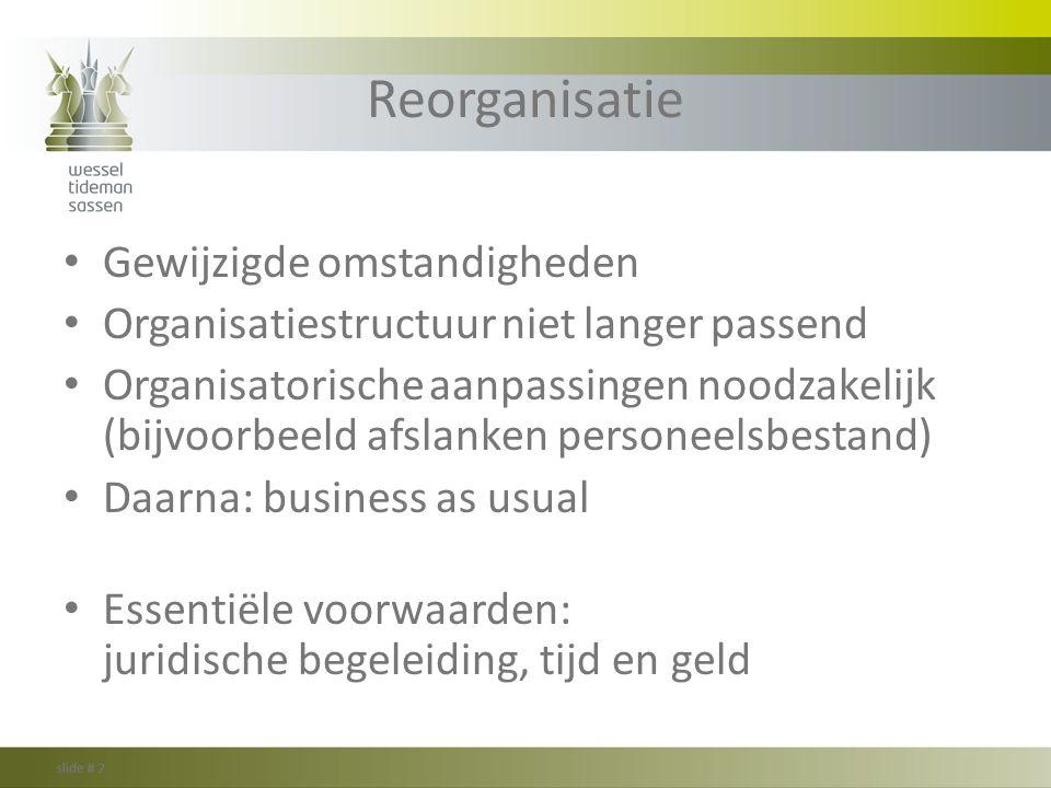 Reorganisatie Gewijzigde omstandigheden Organisatiestructuur niet langer passend Organisatorische aanpassingen noodzakelijk (bijvoorbeeld afslanken pe
