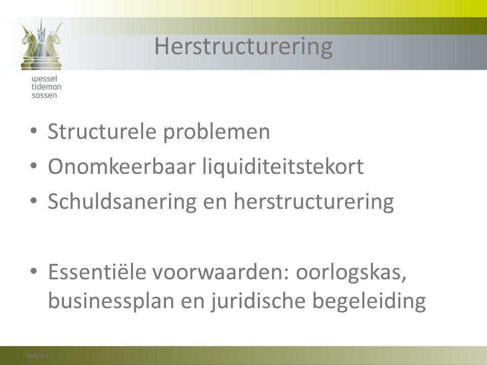 Herstructurering Structurele problemen Onomkeerbaar liquiditeitstekort Schuldsanering en herstructurering Essentiële voorwaarden: oorlogskas, business