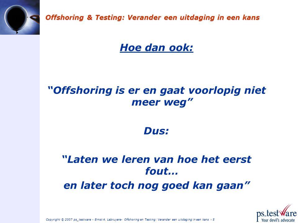 Copyright © 2007 ps_testware - Ernst A. Labruyere- Offshoring en Testing: Verander een uitdaging in een kans - 4 Offshoring & Testing: Verander een ui