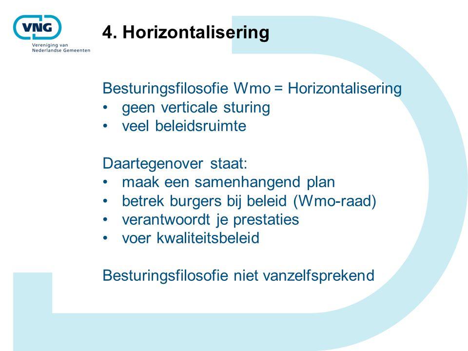 4. Horizontalisering Besturingsfilosofie Wmo = Horizontalisering geen verticale sturing veel beleidsruimte Daartegenover staat: maak een samenhangend