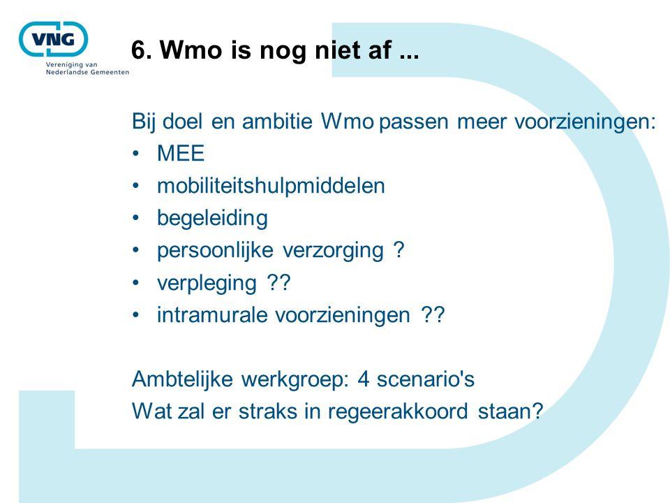 6. Wmo is nog niet af... Bij doel en ambitie Wmo passen meer voorzieningen: MEE mobiliteitshulpmiddelen begeleiding persoonlijke verzorging ? verplegi