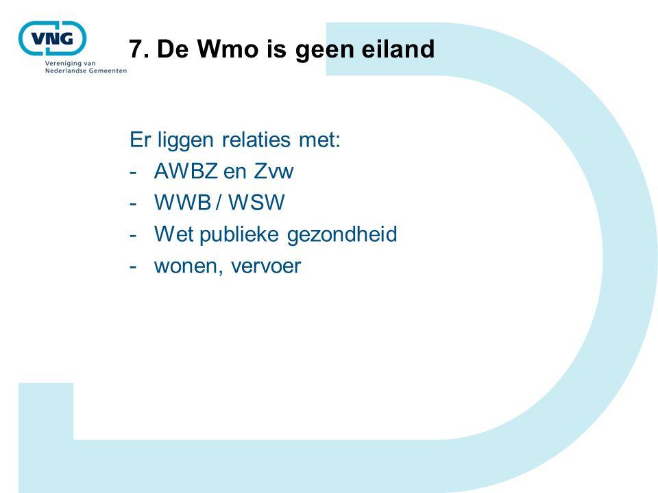 7. De Wmo is geen eiland Er liggen relaties met: -AWBZ en Zvw -WWB / WSW -Wet publieke gezondheid -wonen, vervoer