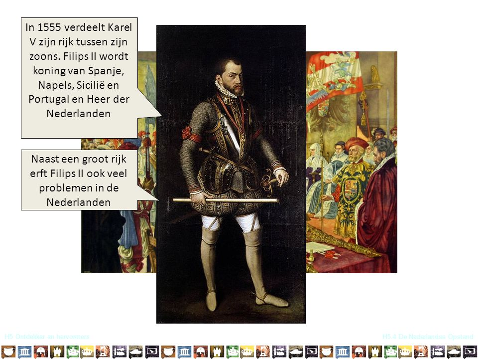 H5 Ontdekker en hervormersH5.4 De Nederlandse Opstand In 1555 verdeelt Karel V zijn rijk tussen zijn zoons. Filips II wordt koning van Spanje, Napels,