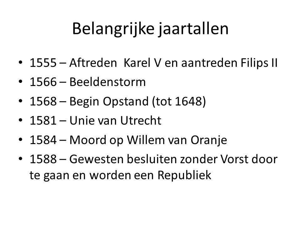 Belangrijke jaartallen 1555 – Aftreden Karel V en aantreden Filips II 1566 – Beeldenstorm 1568 – Begin Opstand (tot 1648) 1581 – Unie van Utrecht 1584