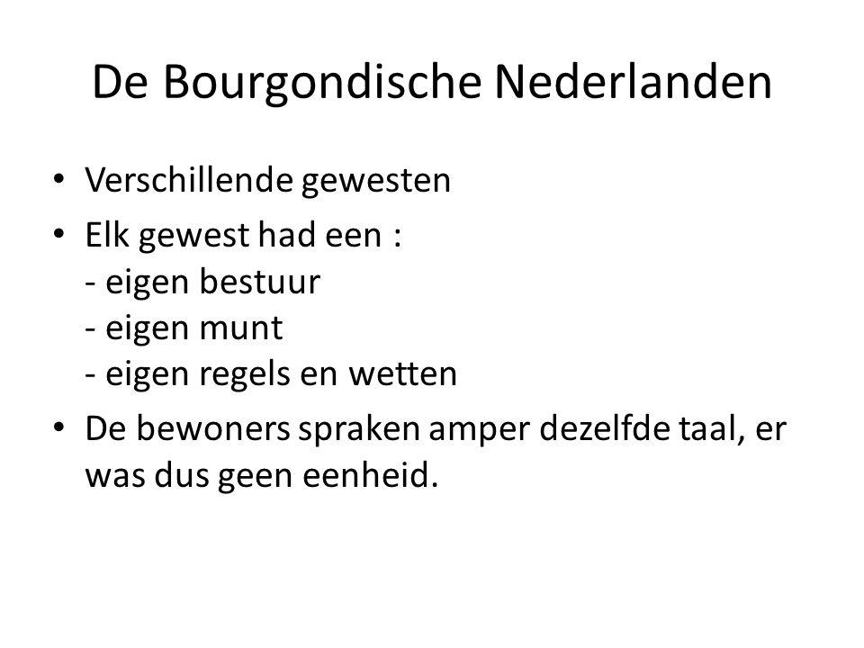 De Bourgondische Nederlanden Verschillende gewesten Elk gewest had een : - eigen bestuur - eigen munt - eigen regels en wetten De bewoners spraken amp