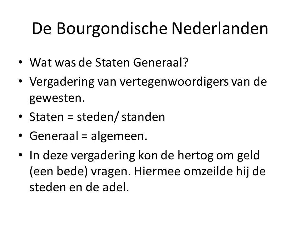 De Bourgondische Nederlanden Wat was de Staten Generaal? Vergadering van vertegenwoordigers van de gewesten. Staten = steden/ standen Generaal = algem