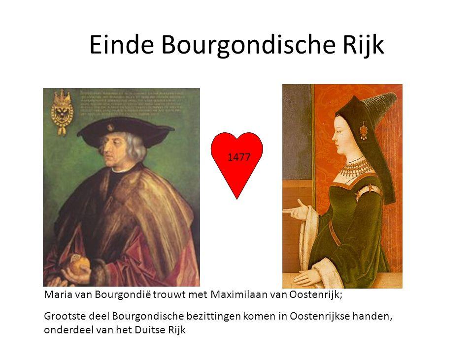 Einde Bourgondische Rijk 1477 Maria van Bourgondië trouwt met Maximilaan van Oostenrijk; Grootste deel Bourgondische bezittingen komen in Oostenrijkse