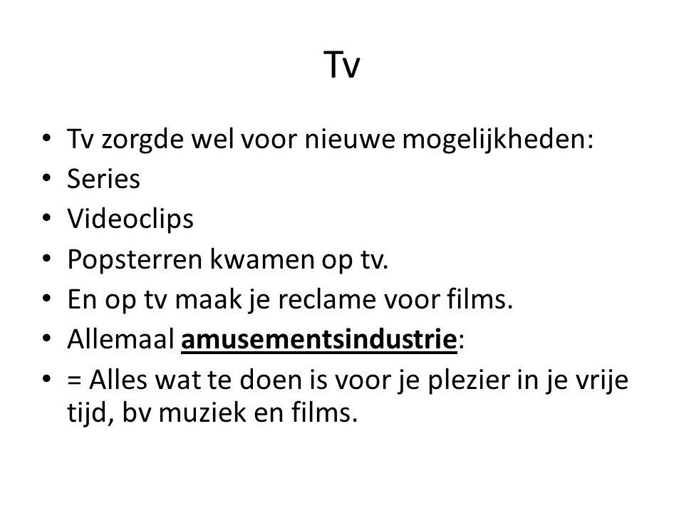 Tv Tv zorgde wel voor nieuwe mogelijkheden: Series Videoclips Popsterren kwamen op tv. En op tv maak je reclame voor films. Allemaal amusementsindustr