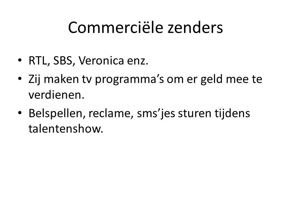 Commerciële zenders RTL, SBS, Veronica enz. Zij maken tv programma's om er geld mee te verdienen. Belspellen, reclame, sms'jes sturen tijdens talenten