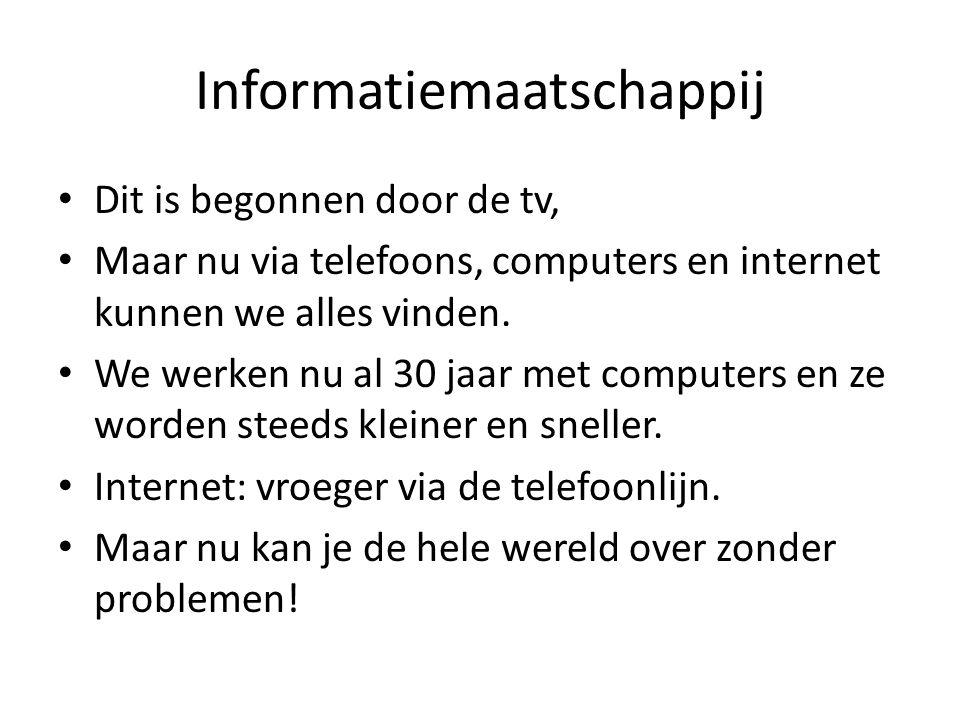 Informatiemaatschappij Dit is begonnen door de tv, Maar nu via telefoons, computers en internet kunnen we alles vinden. We werken nu al 30 jaar met co