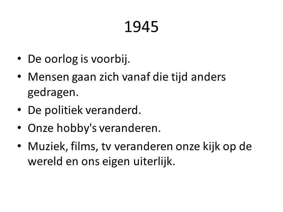 1945 De oorlog is voorbij. Mensen gaan zich vanaf die tijd anders gedragen. De politiek veranderd. Onze hobby's veranderen. Muziek, films, tv verander