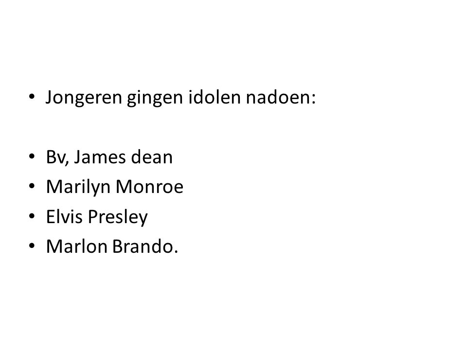 Jongeren gingen idolen nadoen: Bv, James dean Marilyn Monroe Elvis Presley Marlon Brando.