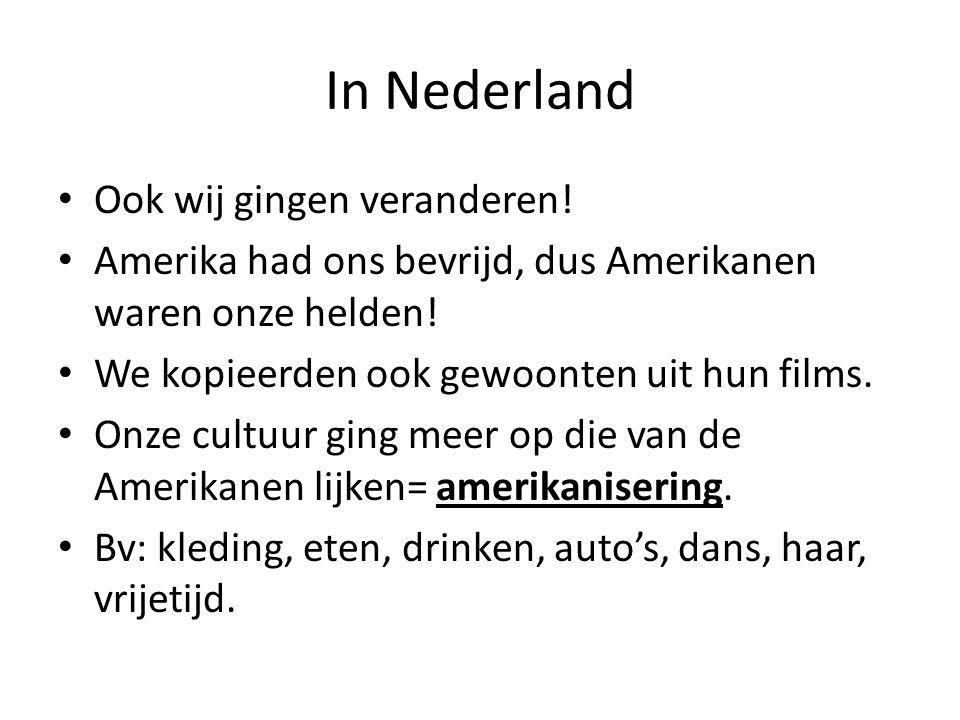 In Nederland Ook wij gingen veranderen! Amerika had ons bevrijd, dus Amerikanen waren onze helden! We kopieerden ook gewoonten uit hun films. Onze cul