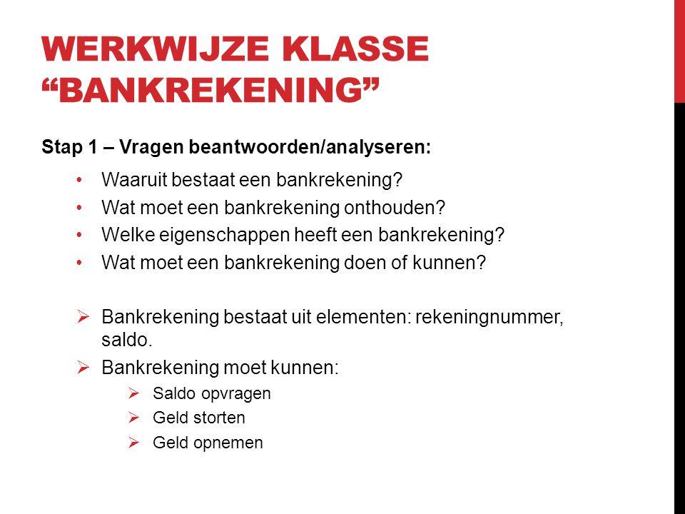 WERKWIJZE KLASSE BANKREKENING Stap 2 – UML klassendiagram maken Bankrekening -Rekeningnummer : String -Saldo : Double + getSaldo() + neemOp( double bedrag ) + stort( double bedrag )
