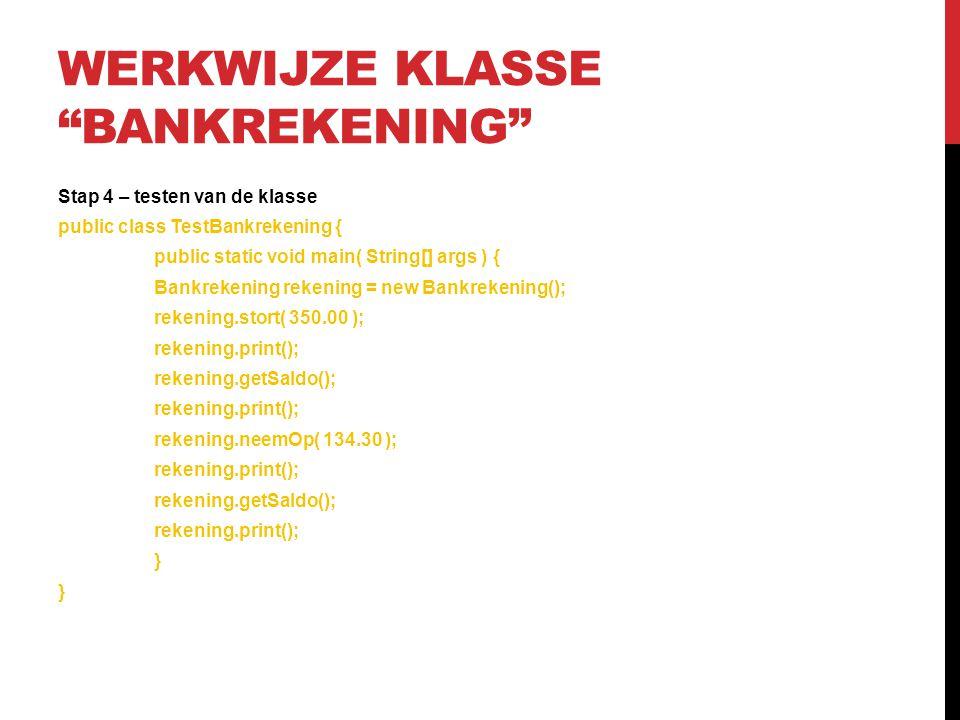 WERKWIJZE KLASSE BANKREKENING Stap 5 – controleren van de output --------------------Configuration: TestBankrekening - JDK version 1.6.0_22 - -------------------- Het saldo is: 350.0 Het saldo is: 215.7 Process completed.
