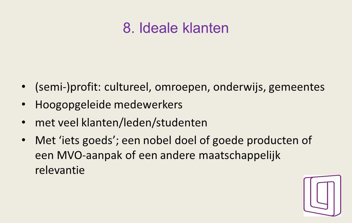 8. Ideale klanten (semi-)profit: cultureel, omroepen, onderwijs, gemeentes Hoogopgeleide medewerkers met veel klanten/leden/studenten Met 'iets goeds'